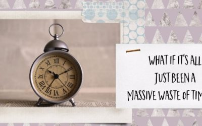 What If It's All Been A Massive Waste Of Time?